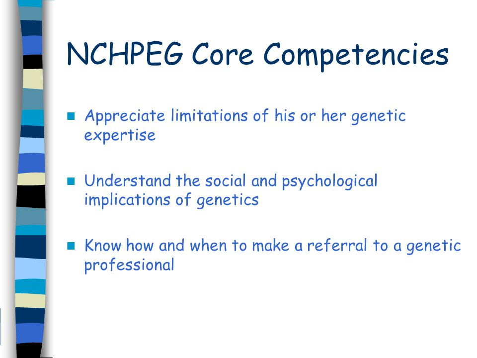 NCHPEG Core Competencies Appreciate limitations of his or her genetic expertise Understand the social and psychological implications of genetics Know how and when to make a referral to a genetic professional