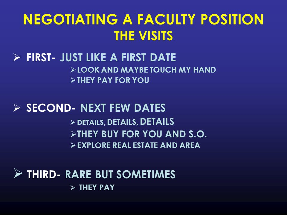 NEGOTIATING A FACULTY POSITION THE VISITS  FIRST- JUST LIKE A FIRST DATE  LOOK AND MAYBE TOUCH MY HAND  THEY PAY FOR YOU  SECOND- NEXT FEW DATES  DETAILS, DETAILS, DETAILS  THEY BUY FOR YOU AND S.O.