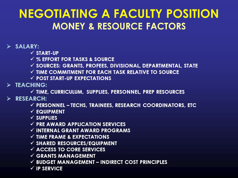 NEGOTIATING A FACULTY POSITION MONEY & RESOURCE FACTORS  SALARY: START-UP % EFFORT FOR TASKS & SOURCE SOURCES: GRANTS, PROFEES, DIVISIONAL, DEPARTMENTAL, STATE TIME COMMITMENT FOR EACH TASK RELATIVE TO SOURCE POST START-UP EXPECTATIONS  TEACHING: TIME, CURRICULUM, SUPPLIES, PERSONNEL, PREP RESOURCES  RESEARCH: PERSONNEL – TECHS, TRAINEES, RESEARCH COORDINATORS, ETC EQUIPMENT SUPPLIES PRE AWARD APPLICATION SERVICES INTERNAL GRANT AWARD PROGRAMS TIME FRAME & EXPECTATIONS SHARED RESOURCES/EQUIPMENT ACCESS TO CORE SERVICES GRANTS MANAGEMENT BUDGET MANAGEMENT – INDIRECT COST PRINCIPLES IP SERVICE