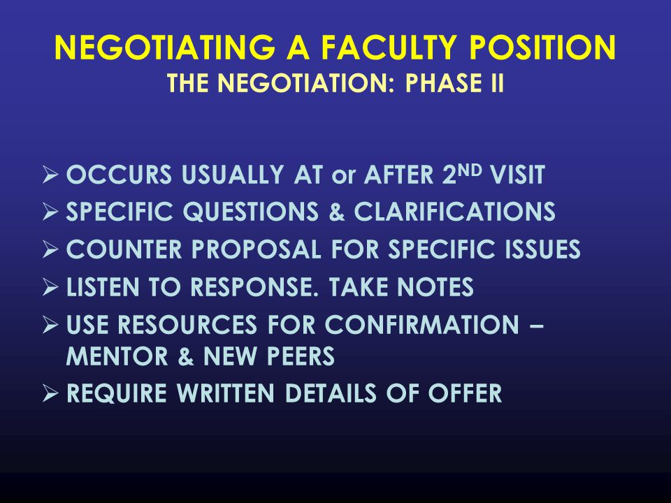 NEGOTIATING A FACULTY POSITION THE NEGOTIATION: PHASE II  OCCURS USUALLY AT or AFTER 2 ND VISIT  SPECIFIC QUESTIONS & CLARIFICATIONS  COUNTER PROPOSAL FOR SPECIFIC ISSUES  LISTEN TO RESPONSE.