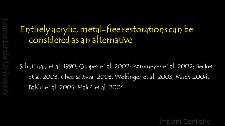 Loma Linda University Implant Dentistry Entirely acrylic, metal-free restorations can be considered as an alternative Schnitman et al. 1990; Cooper et