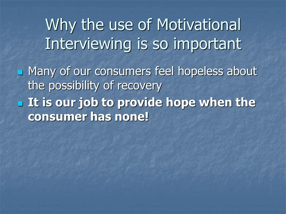 Why the use of Motivational Interviewing is so important Many of our consumers feel hopeless about the possibility of recovery Many of our consumers feel hopeless about the possibility of recovery It is our job to provide hope when the consumer has none.