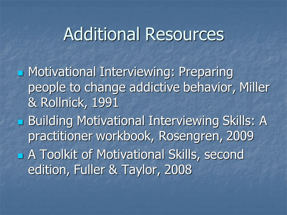 Additional Resources Motivational Interviewing: Preparing people to change addictive behavior, Miller & Rollnick, 1991 Motivational Interviewing: Preparing people to change addictive behavior, Miller & Rollnick, 1991 Building Motivational Interviewing Skills: A practitioner workbook, Rosengren, 2009 Building Motivational Interviewing Skills: A practitioner workbook, Rosengren, 2009 A Toolkit of Motivational Skills, second edition, Fuller & Taylor, 2008 A Toolkit of Motivational Skills, second edition, Fuller & Taylor, 2008