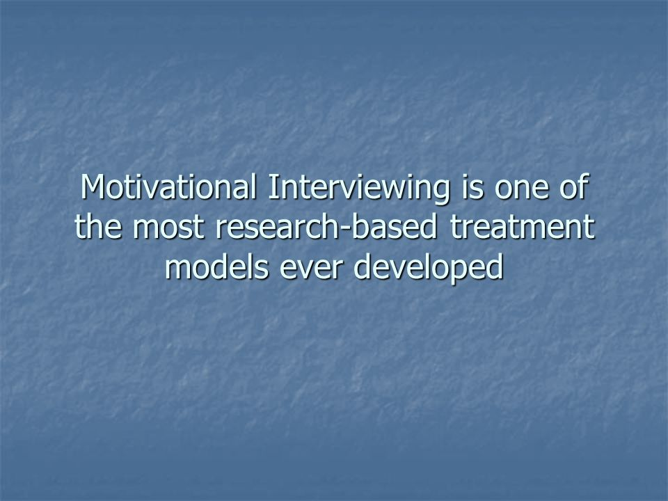 Motivational Interviewing is one of the most research-based treatment models ever developed
