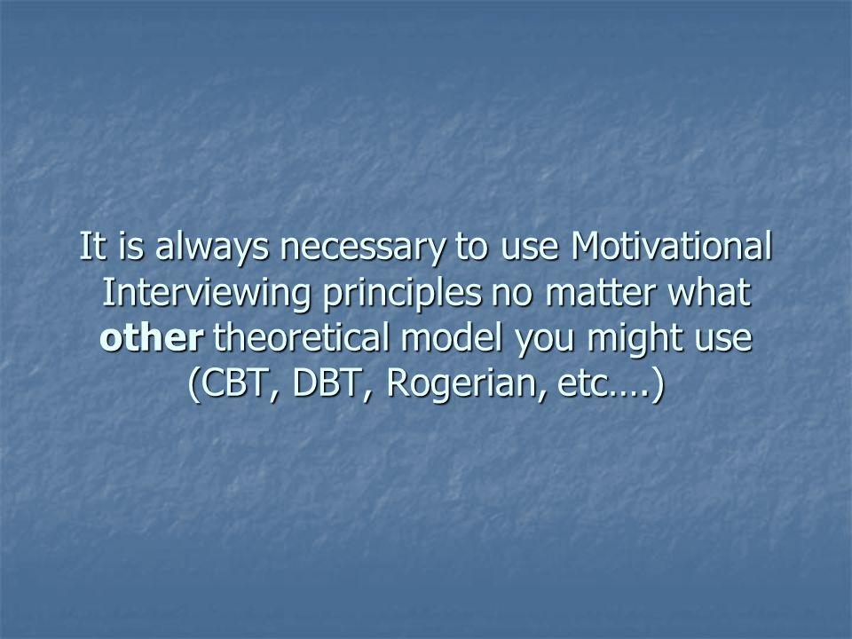 It is always necessary to use Motivational Interviewing principles no matter what other theoretical model you might use (CBT, DBT, Rogerian, etc….)