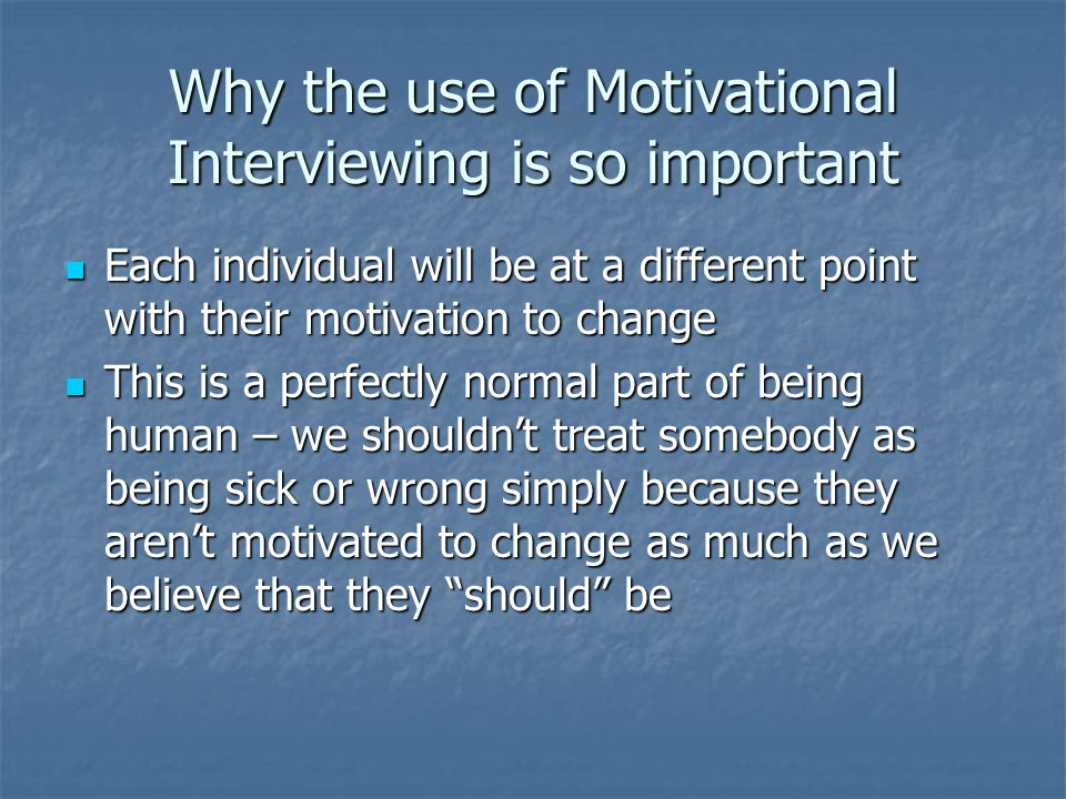 Why the use of Motivational Interviewing is so important Each individual will be at a different point with their motivation to change Each individual will be at a different point with their motivation to change This is a perfectly normal part of being human – we shouldn't treat somebody as being sick or wrong simply because they aren't motivated to change as much as we believe that they should be This is a perfectly normal part of being human – we shouldn't treat somebody as being sick or wrong simply because they aren't motivated to change as much as we believe that they should be