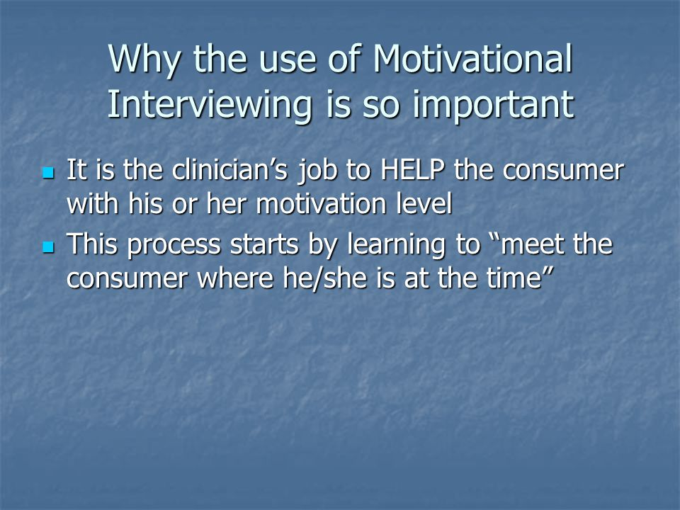 Why the use of Motivational Interviewing is so important It is the clinician's job to HELP the consumer with his or her motivation level It is the clinician's job to HELP the consumer with his or her motivation level This process starts by learning to meet the consumer where he/she is at the time This process starts by learning to meet the consumer where he/she is at the time
