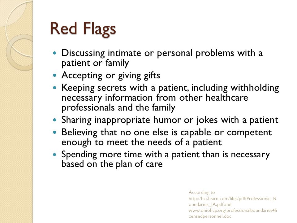 Red Flags Discussing intimate or personal problems with a patient or family Accepting or giving gifts Keeping secrets with a patient, including withholding necessary information from other healthcare professionals and the family Sharing inappropriate humor or jokes with a patient Believing that no one else is capable or competent enough to meet the needs of a patient Spending more time with a patient than is necessary based on the plan of care According to http://hci.learn.com/files/pdf/Professional_B oundaries_JA.pdf and www.ohiohcp.org/professionalboundaries4li censedpersonnel.doc