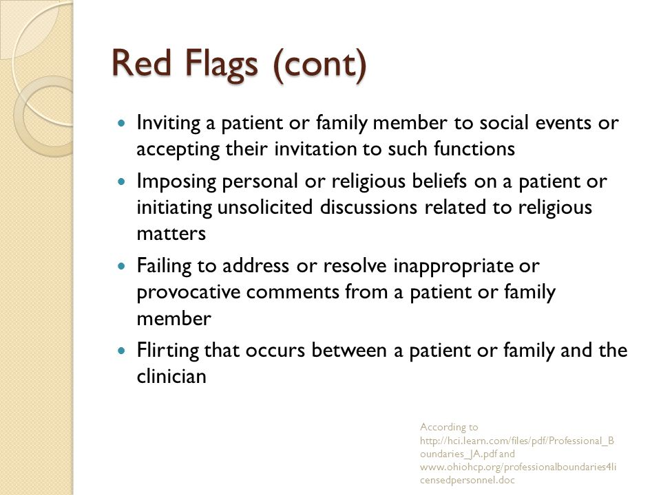 Red Flags (cont) Inviting a patient or family member to social events or accepting their invitation to such functions Imposing personal or religious beliefs on a patient or initiating unsolicited discussions related to religious matters Failing to address or resolve inappropriate or provocative comments from a patient or family member Flirting that occurs between a patient or family and the clinician According to http://hci.learn.com/files/pdf/Professional_B oundaries_JA.pdf and www.ohiohcp.org/professionalboundaries4li censedpersonnel.doc
