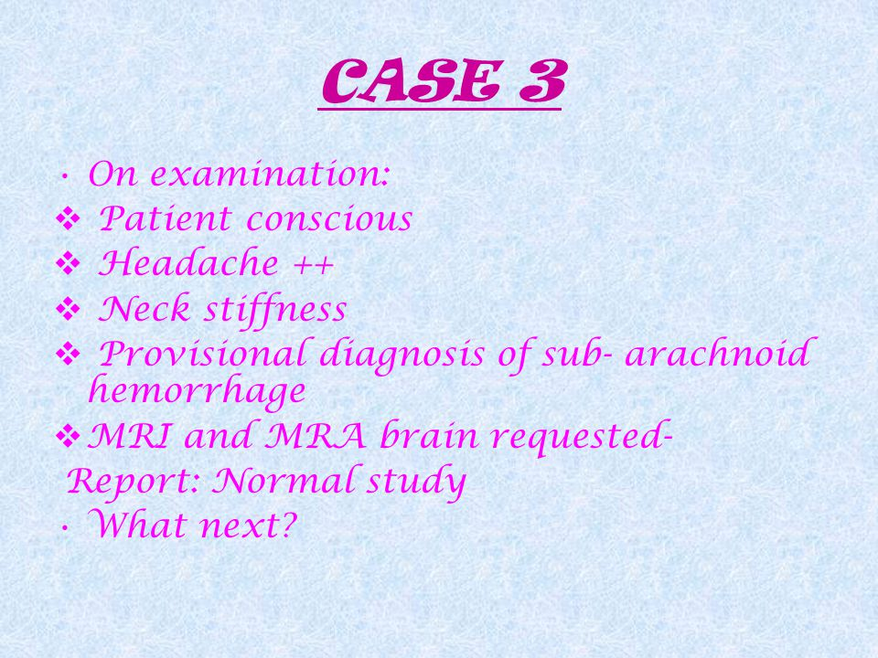 CASE 3 On examination:  Patient conscious  Headache ++  Neck stiffness  Provisional diagnosis of sub- arachnoid hemorrhage  MRI and MRA brain requested- Report: Normal study What next