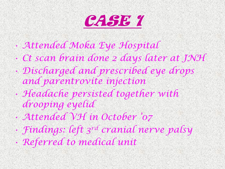 CASE 1 Attended Moka Eye Hospital Ct scan brain done 2 days later at JNH Discharged and prescribed eye drops and parentrovite injection Headache persisted together with drooping eyelid Attended VH in October '07 Findings: left 3 rd cranial nerve palsy Referred to medical unit
