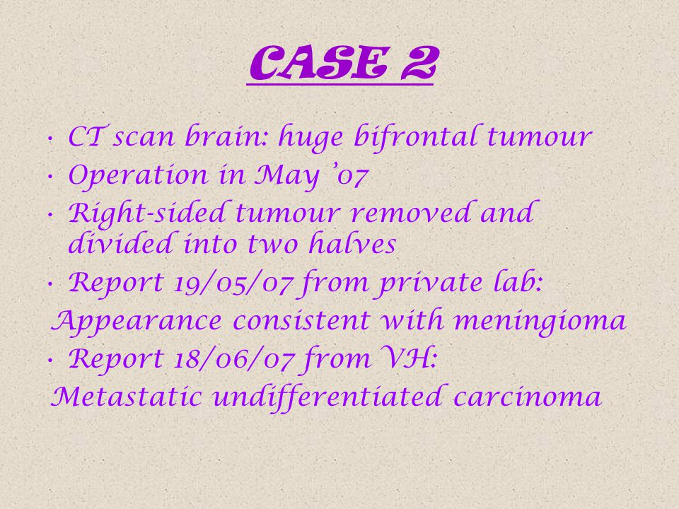CASE 2 CT scan brain: huge bifrontal tumour Operation in May '07 Right-sided tumour removed and divided into two halves Report 19/05/07 from private lab: Appearance consistent with meningioma Report 18/06/07 from VH: Metastatic undifferentiated carcinoma