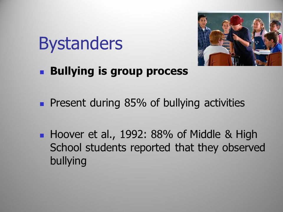 Bystanders Bullying is group process Present during 85% of bullying activities Hoover et al., 1992: 88% of Middle & High School students reported that
