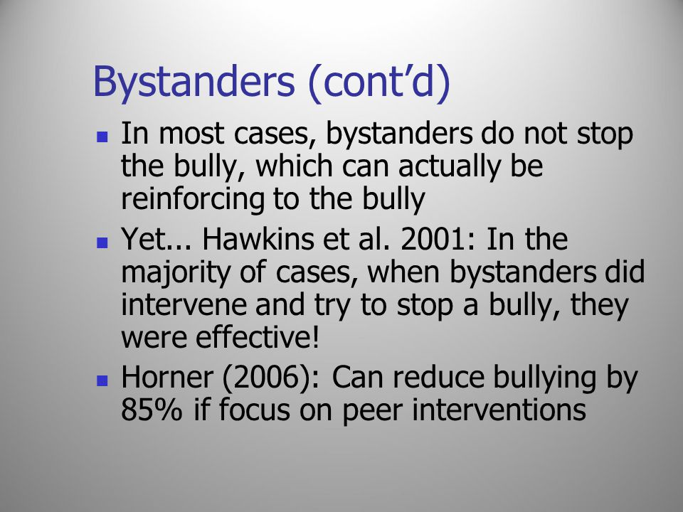 Bystanders (cont'd) In most cases, bystanders do not stop the bully, which can actually be reinforcing to the bully Yet...