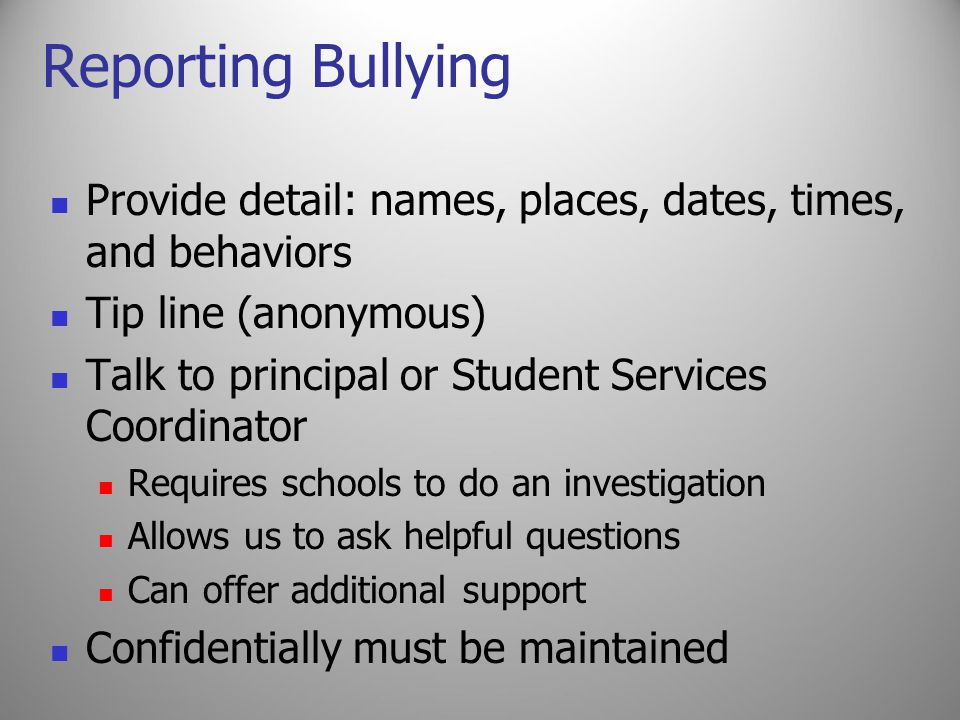 Reporting Bullying Provide detail: names, places, dates, times, and behaviors Tip line (anonymous) Talk to principal or Student Services Coordinator Requires schools to do an investigation Allows us to ask helpful questions Can offer additional support Confidentially must be maintained