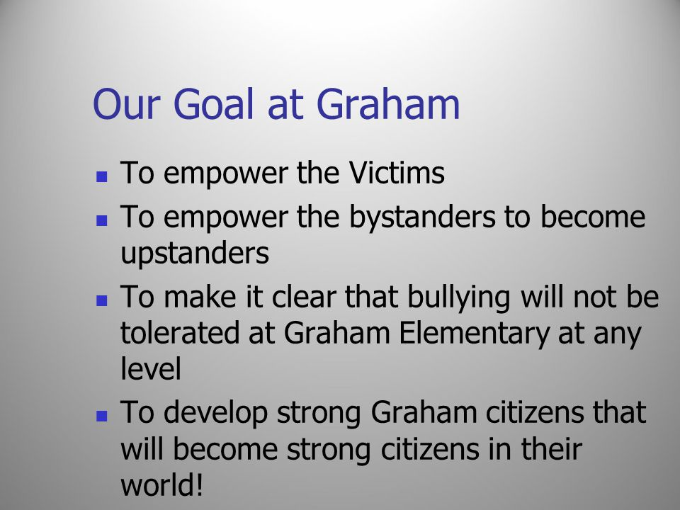 Our Goal at Graham To empower the Victims To empower the bystanders to become upstanders To make it clear that bullying will not be tolerated at Graham Elementary at any level To develop strong Graham citizens that will become strong citizens in their world!