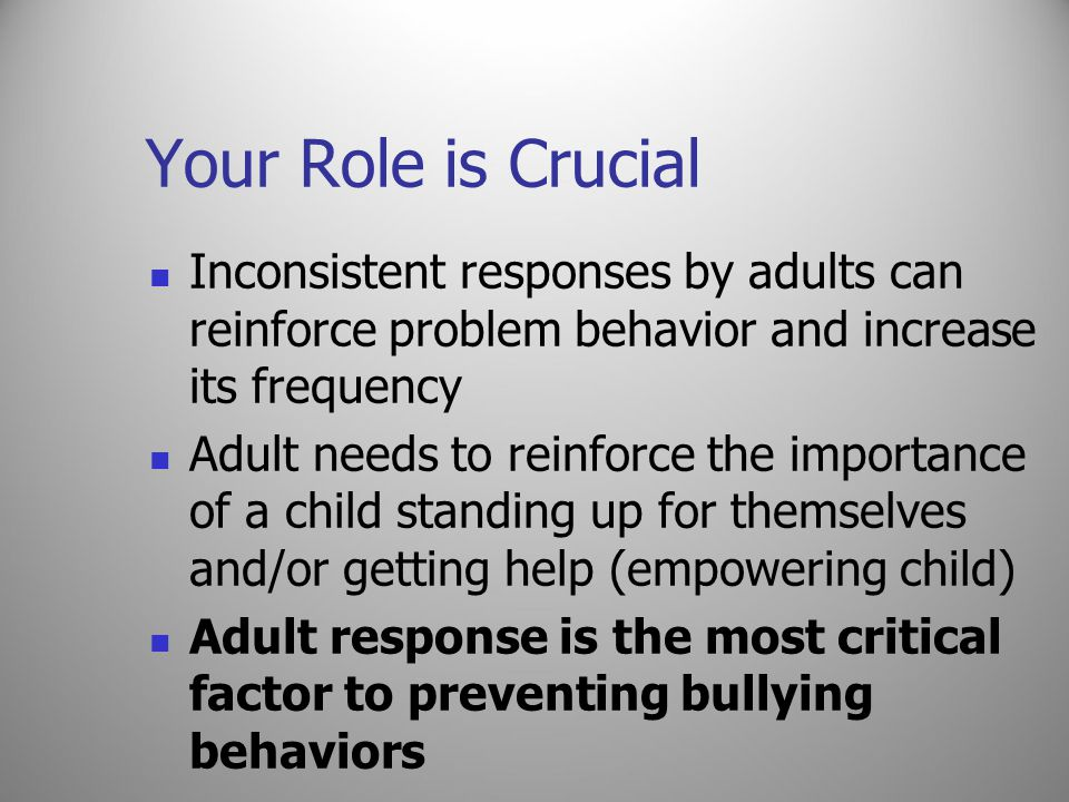 Your Role is Crucial Inconsistent responses by adults can reinforce problem behavior and increase its frequency Adult needs to reinforce the importanc