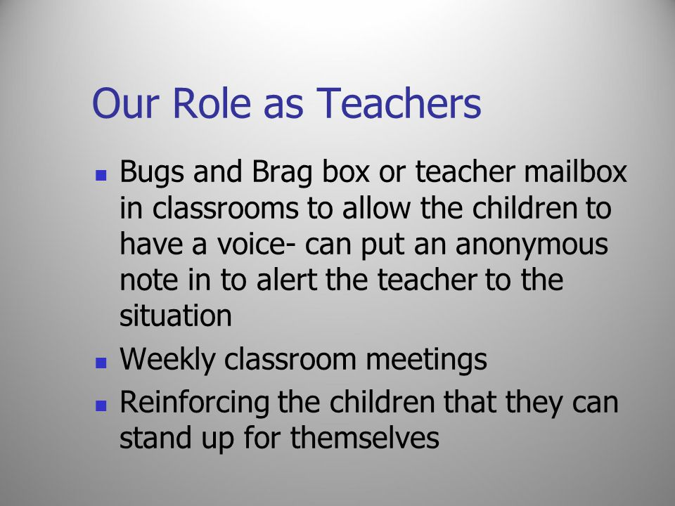 Our Role as Teachers Bugs and Brag box or teacher mailbox in classrooms to allow the children to have a voice- can put an anonymous note in to alert the teacher to the situation Weekly classroom meetings Reinforcing the children that they can stand up for themselves