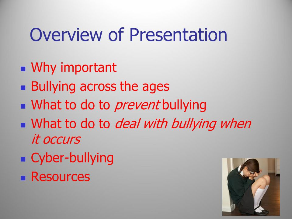 Overview of Presentation Why important Bullying across the ages What to do to prevent bullying What to do to deal with bullying when it occurs Cyber-bullying Resources