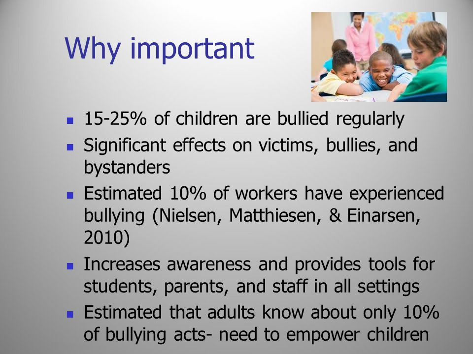 Why important 15-25% of children are bullied regularly Significant effects on victims, bullies, and bystanders Estimated 10% of workers have experienced bullying (Nielsen, Matthiesen, & Einarsen, 2010) Increases awareness and provides tools for students, parents, and staff in all settings Estimated that adults know about only 10% of bullying acts- need to empower children