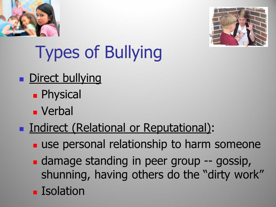 Types of Bullying Direct bullying Physical Verbal Indirect (Relational or Reputational): use personal relationship to harm someone damage standing in peer group -- gossip, shunning, having others do the dirty work Isolation