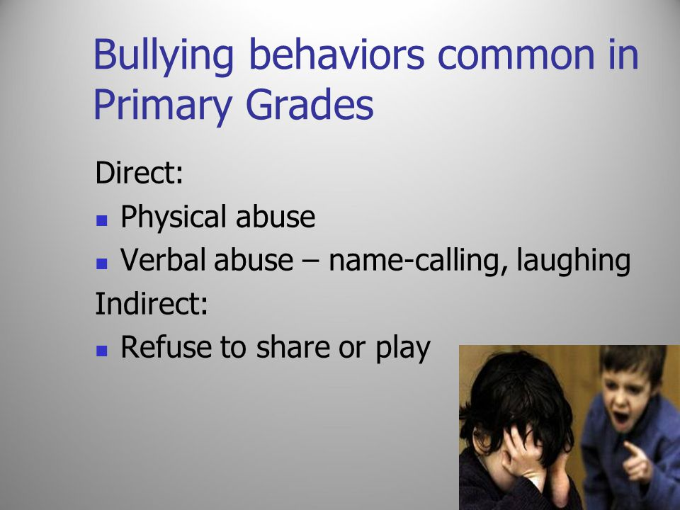 Bullying behaviors common in Primary Grades Direct: Physical abuse Verbal abuse – name-calling, laughing Indirect: Refuse to share or play