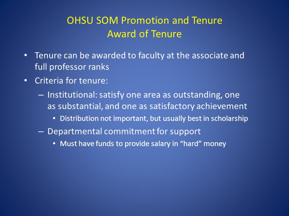 OHSU SOM Promotion and Tenure Award of Tenure Tenure can be awarded to faculty at the associate and full professor ranks Criteria for tenure: – Institutional: satisfy one area as outstanding, one as substantial, and one as satisfactory achievement Distribution not important, but usually best in scholarship – Departmental commitment for support Must have funds to provide salary in hard money