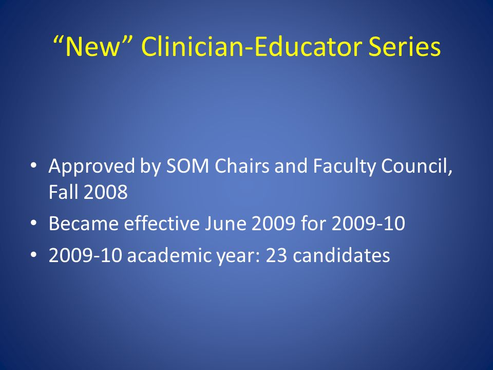 New Clinician-Educator Series Approved by SOM Chairs and Faculty Council, Fall 2008 Became effective June 2009 for 2009-10 2009-10 academic year: 23 candidates