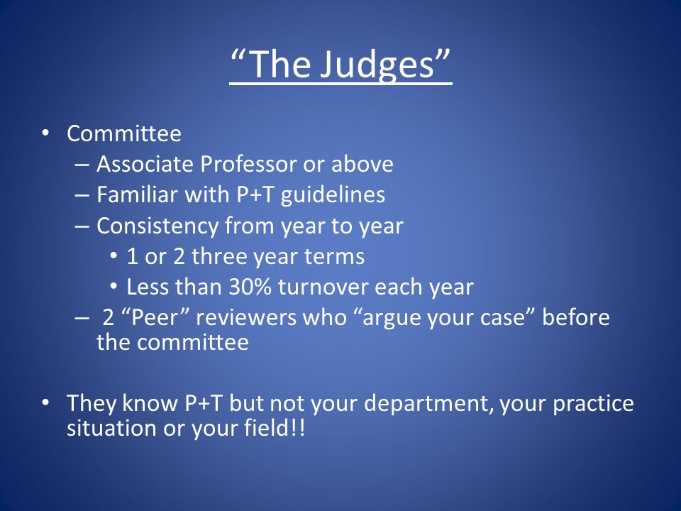 The Judges Committee – Associate Professor or above – Familiar with P+T guidelines – Consistency from year to year 1 or 2 three year terms Less than 30% turnover each year – 2 Peer reviewers who argue your case before the committee They know P+T but not your department, your practice situation or your field!!