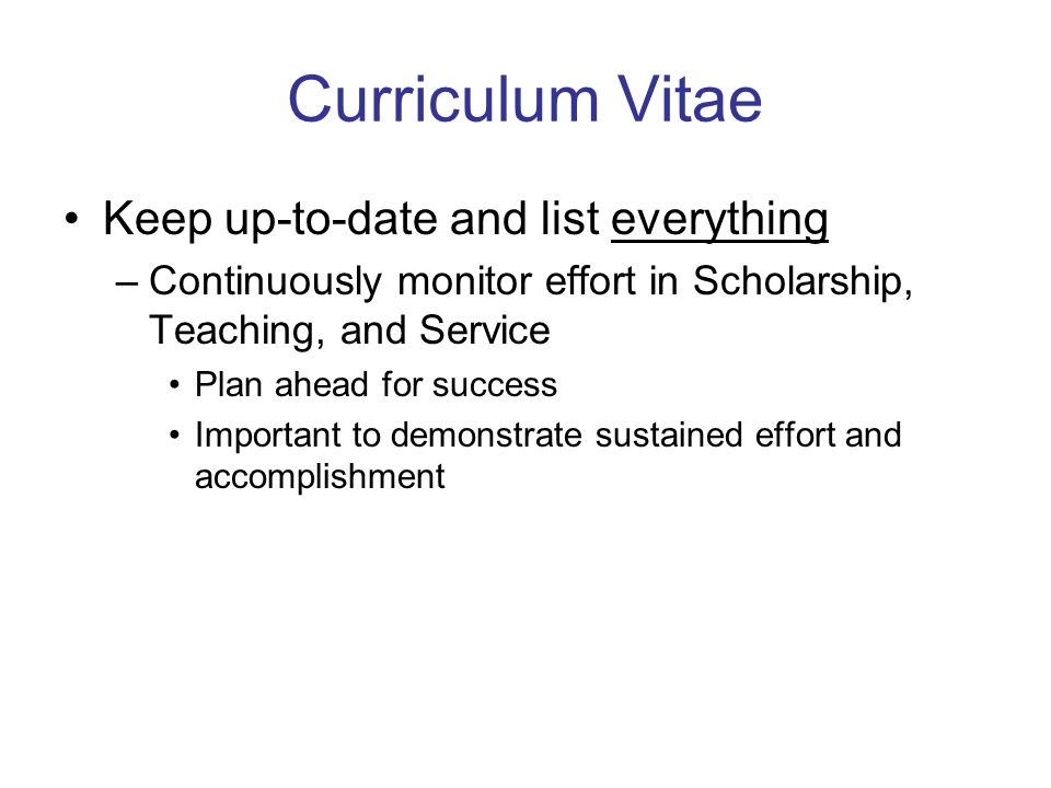 Curriculum Vitae Keep up-to-date and list everything –Continuously monitor effort in Scholarship, Teaching, and Service Plan ahead for success Important to demonstrate sustained effort and accomplishment