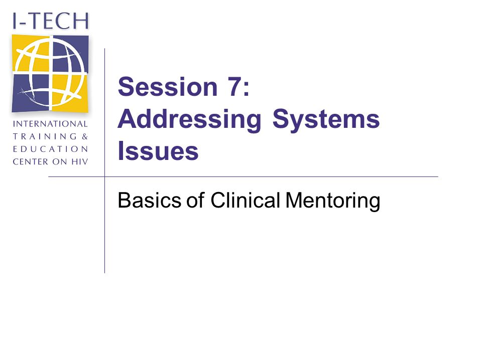 Session 7: Addressing Systems Issues Basics of Clinical Mentoring