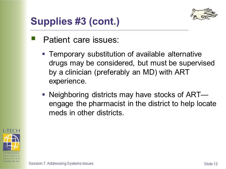 Slide 12 Session 7: Addressing Systems Issues Supplies #3 (cont.)  Patient care issues:  Temporary substitution of available alternative drugs may be considered, but must be supervised by a clinician (preferably an MD) with ART experience.