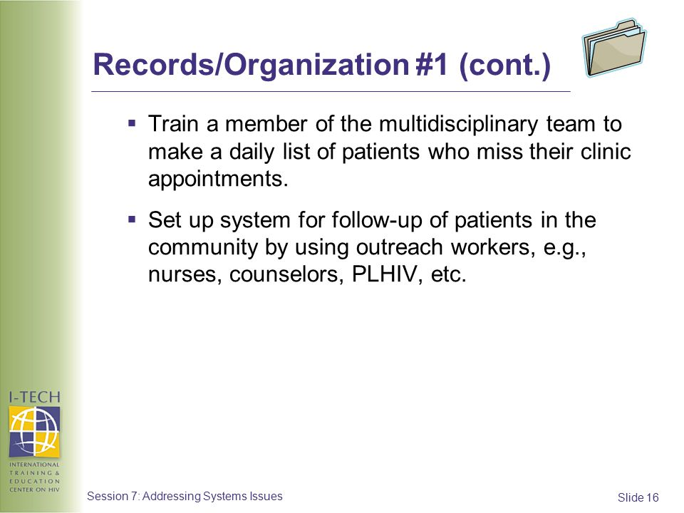 Slide 16 Session 7: Addressing Systems Issues Records/Organization #1 (cont.)  Train a member of the multidisciplinary team to make a daily list of patients who miss their clinic appointments.