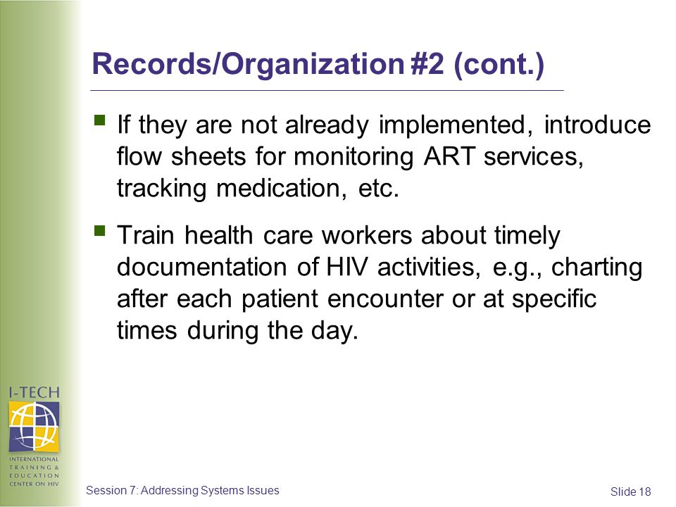 Slide 18 Session 7: Addressing Systems Issues Records/Organization #2 (cont.)  If they are not already implemented, introduce flow sheets for monitoring ART services, tracking medication, etc.