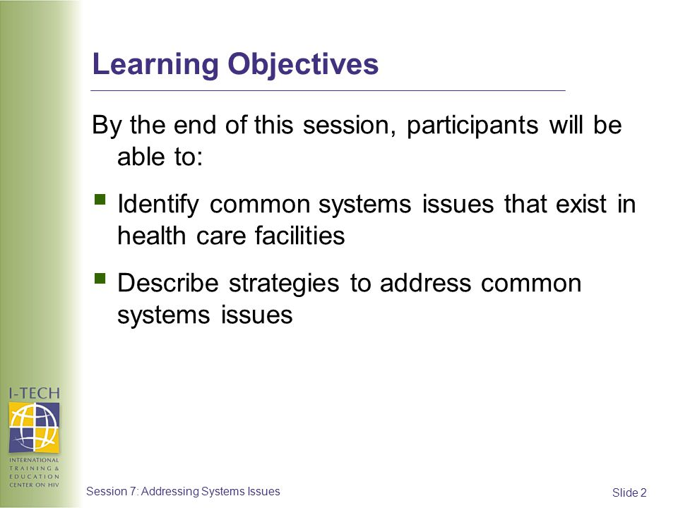 Slide 23 Session 7: Addressing Systems Issues Quality of Care #3 Issue:  An inadequate number of clinicians are qualified to deliver ART, resulting in unmanageable patient loads Strategies:  Locate the source of the problem: Is it a lack of clinicians, or are they distracted with competing priorities.