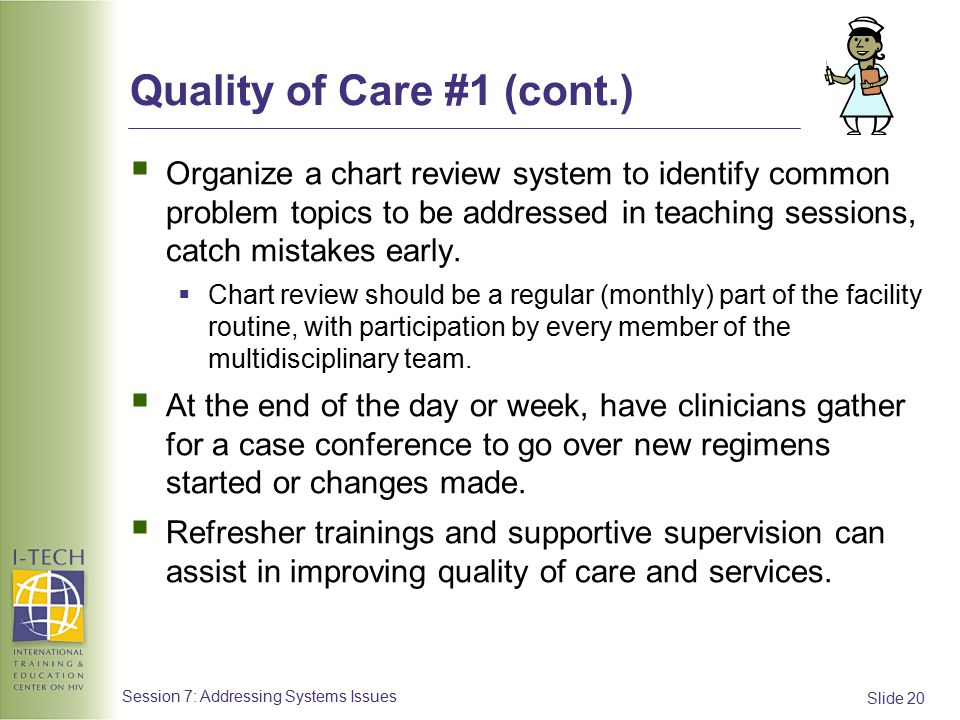 Slide 20 Session 7: Addressing Systems Issues Quality of Care #1 (cont.)  Organize a chart review system to identify common problem topics to be addressed in teaching sessions, catch mistakes early.
