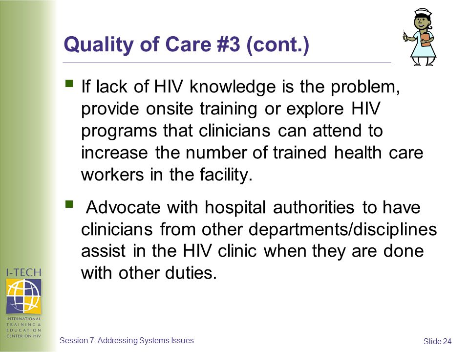 Slide 24 Session 7: Addressing Systems Issues Quality of Care #3 (cont.)  If lack of HIV knowledge is the problem, provide onsite training or explore HIV programs that clinicians can attend to increase the number of trained health care workers in the facility.