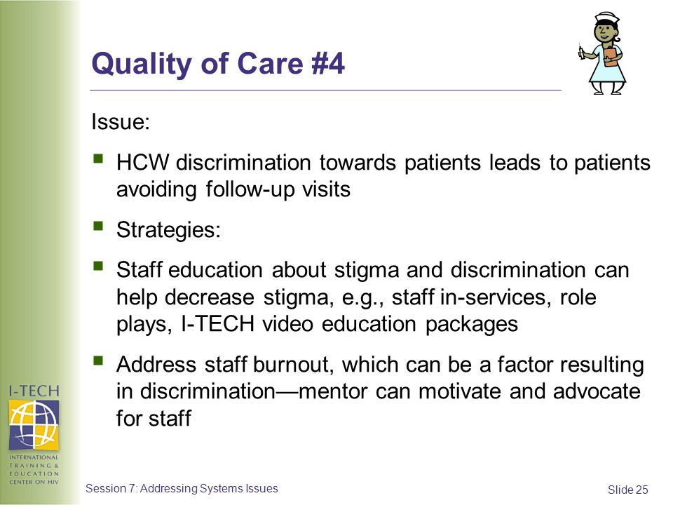 Slide 25 Session 7: Addressing Systems Issues Quality of Care #4 Issue:  HCW discrimination towards patients leads to patients avoiding follow-up visits  Strategies:  Staff education about stigma and discrimination can help decrease stigma, e.g., staff in-services, role plays, I-TECH video education packages  Address staff burnout, which can be a factor resulting in discrimination—mentor can motivate and advocate for staff