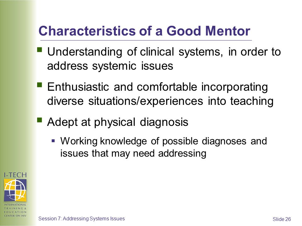 Slide 26 Session 7: Addressing Systems Issues Characteristics of a Good Mentor  Understanding of clinical systems, in order to address systemic issues  Enthusiastic and comfortable incorporating diverse situations/experiences into teaching  Adept at physical diagnosis  Working knowledge of possible diagnoses and issues that may need addressing