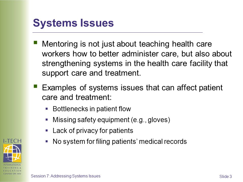 Slide 4 Session 7: Addressing Systems Issues Systems Issues: Categories Systems issues in a health care facility can be classified into a several categories:  Patient capacity  Supplies  Confidentiality  Records/organization  Quality of care