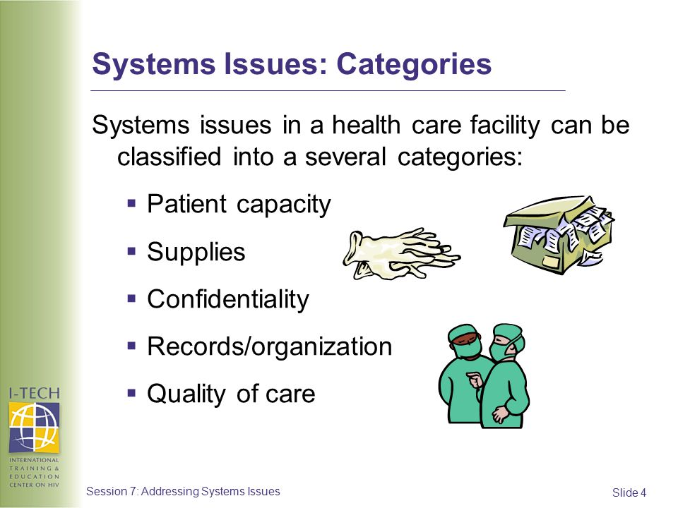 Slide 25 Session 7: Addressing Systems Issues Quality of Care #4 Issue:  HCW discrimination towards patients leads to patients avoiding follow-up visits  Strategies:  Staff education about stigma and discrimination can help decrease stigma, e.g., staff in-services, role plays, I-TECH video education packages  Address staff burnout, which can be a factor resulting in discrimination—mentor can motivate and advocate for staff