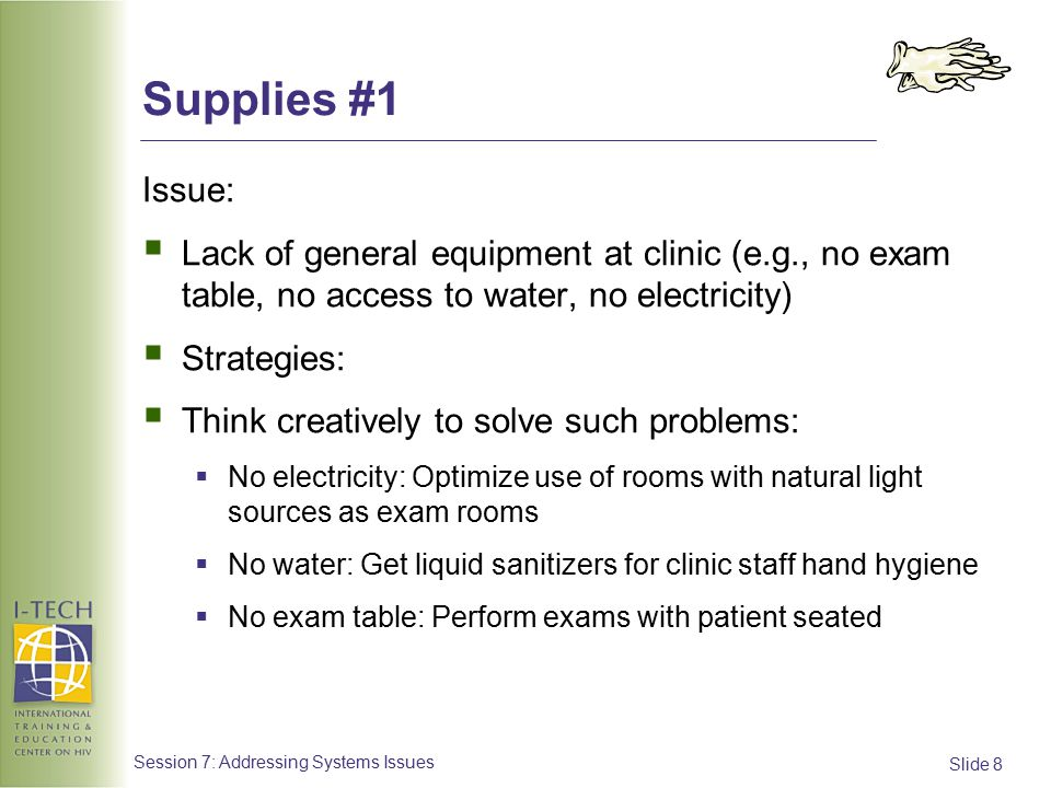 Slide 8 Session 7: Addressing Systems Issues Supplies #1 Issue:  Lack of general equipment at clinic (e.g., no exam table, no access to water, no electricity)  Strategies:  Think creatively to solve such problems:  No electricity: Optimize use of rooms with natural light sources as exam rooms  No water: Get liquid sanitizers for clinic staff hand hygiene  No exam table: Perform exams with patient seated