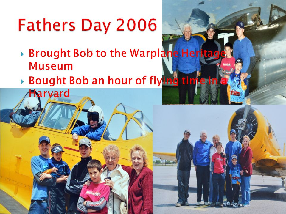  Brought Bob to the Warplane Heritage Museum  Bought Bob an hour of flying time in a Harvard