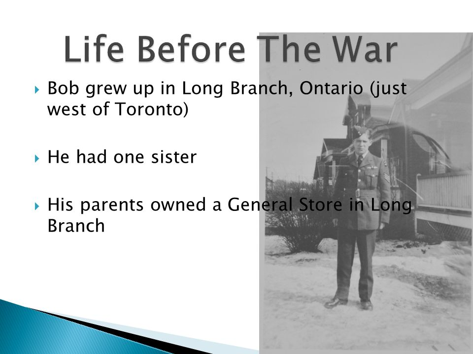  Bob grew up in Long Branch, Ontario (just west of Toronto)  He had one sister  His parents owned a General Store in Long Branch