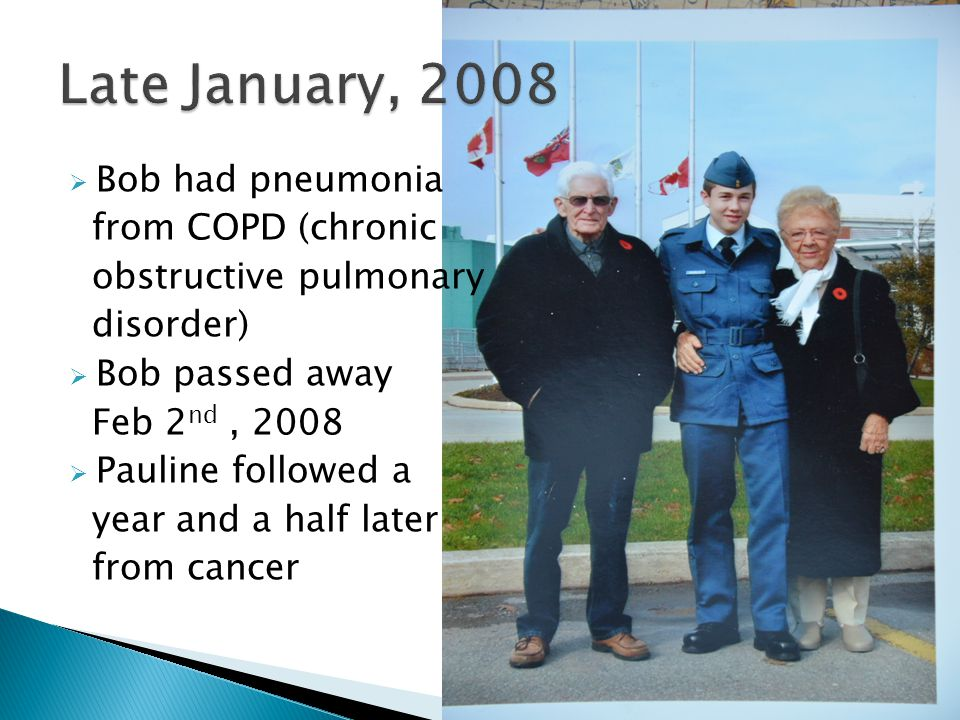  Bob had pneumonia from COPD (chronic obstructive pulmonary disorder)  Bob passed away Feb 2 nd, 2008  Pauline followed a year and a half later from cancer