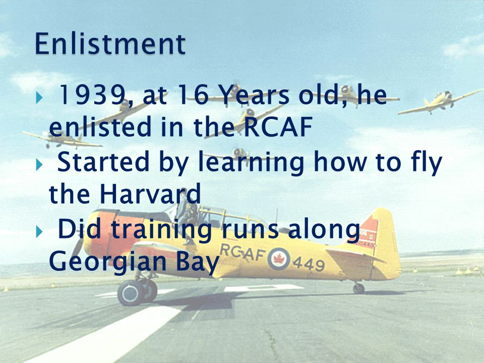  1939, at 16 Years old, he enlisted in the RCAF  Started by learning how to fly the Harvard  Did training runs along Georgian Bay