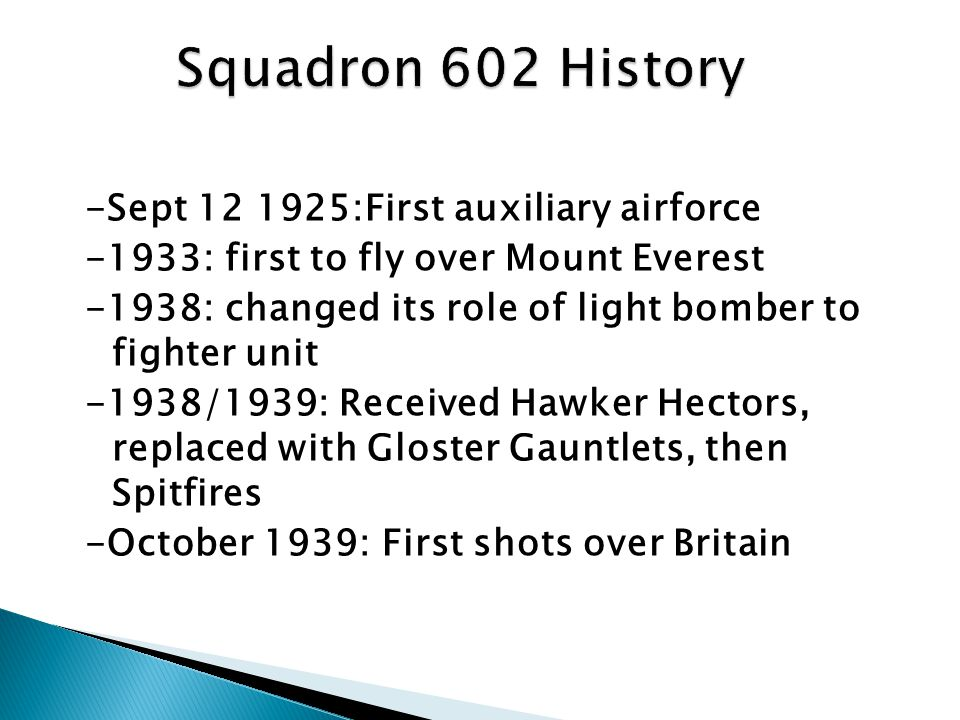 -Sept 12 1925:First auxiliary airforce -1933: first to fly over Mount Everest -1938: changed its role of light bomber to fighter unit -1938/1939: Received Hawker Hectors, replaced with Gloster Gauntlets, then Spitfires -October 1939: First shots over Britain