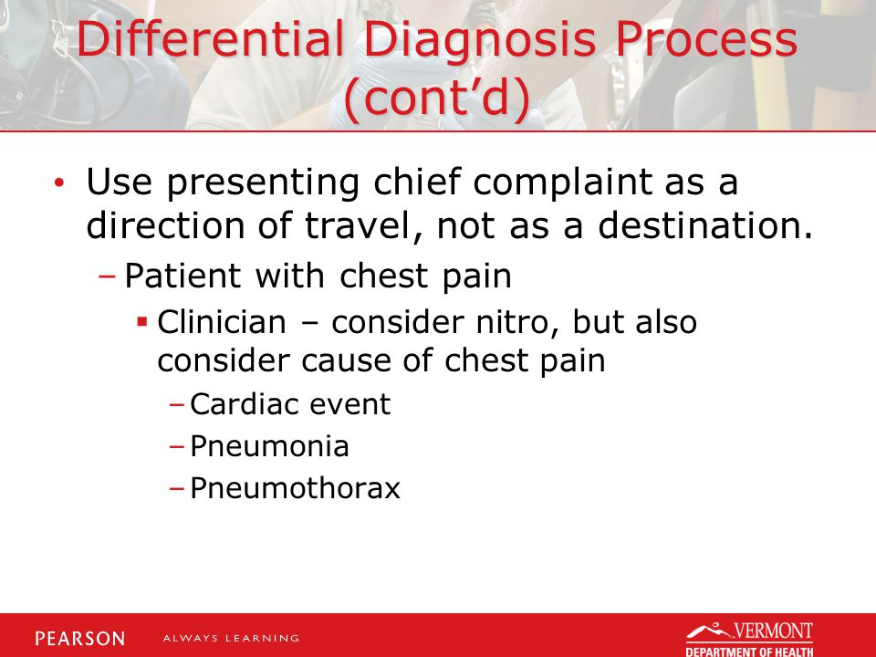 Differential Diagnosis Process (cont'd) Use presenting chief complaint as a direction of travel, not as a destination.