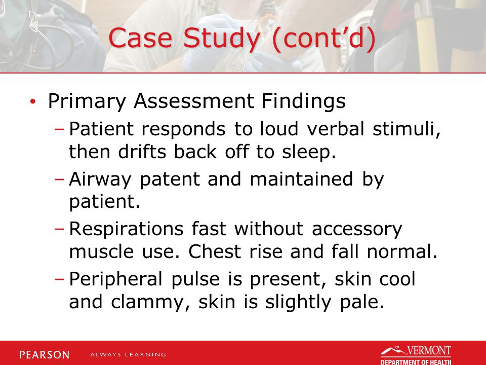 Case Study (cont'd) Primary Assessment Findings –Patient responds to loud verbal stimuli, then drifts back off to sleep.