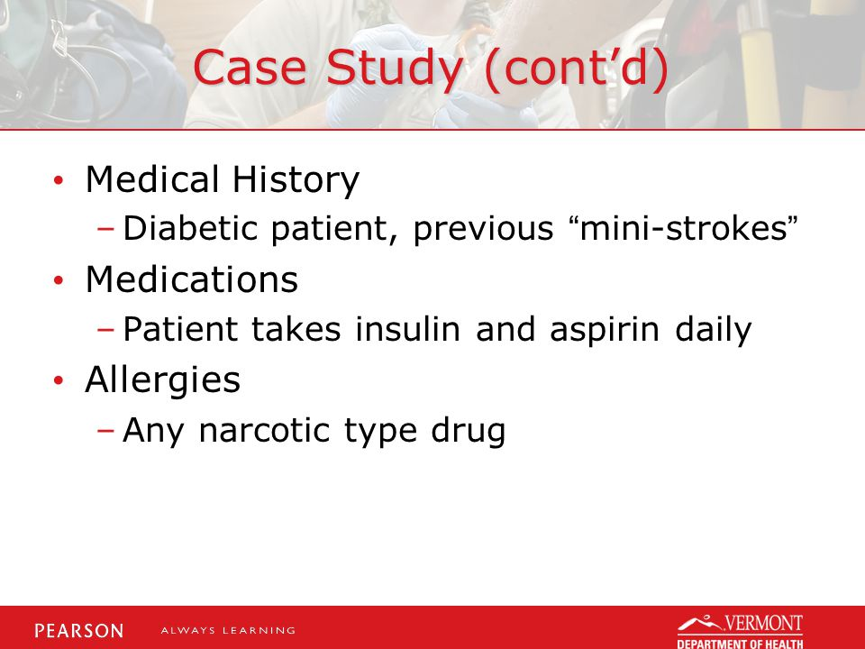 Case Study (cont'd) Medical History –Diabetic patient, previous mini-strokes Medications –Patient takes insulin and aspirin daily Allergies –Any narcotic type drug